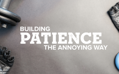 Building Patience The Annoying Way